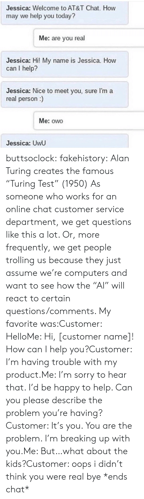 """Hi My: Jessica: Welcome to AT&T Chat. How  may we help you today?  Me: are you real  Jessica: Hi! My name is Jessica. How  can I help?  Jessica: Nice to meet you, sure I'm a  real person)  Me: owo  Jessica: UwU buttsoclock:  fakehistory: Alan Turing creates the famous """"Turing Test"""" (1950) As someone who works for an online chat customer service department, we get questions like this a lot. Or, more frequently, we get people trolling us because they just assume we're computers and want to see how the""""AI"""" will react to certain questions/comments. My favorite was:Customer: HelloMe: Hi, [customer name]! How can I help you?Customer: I'm having trouble with my product.Me: I'm sorry to hear that. I'd be happy to help. Can you please describe the problem you're having?Customer: It's you. You are the problem. I'm breaking up with you.Me: But…what about the kids?Customer: oops i didn't think you were real bye *ends chat*"""