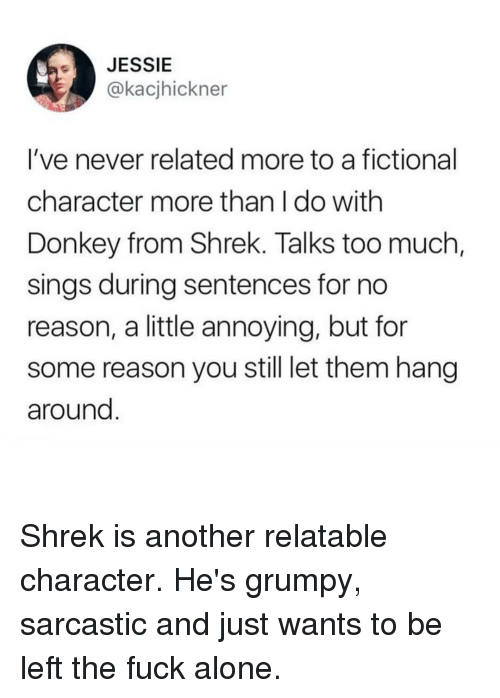 Being Alone, Donkey, and Memes: JESSIE  @kacjhickner  I've never related more to a fictional  character more than I do with  Donkey from Shrek. Talks too much  sings during sentences for no  reason, a little annoying, but fon  some reason you still let them hang  around Shrek is another relatable character. He's grumpy, sarcastic and just wants to be left the fuck alone.