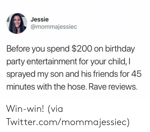 Birthday, Dank, and Friends: Jessie  @mommajessiec  Before you spend $200 on birthday  party entertainment for your child, I  sprayed my son and his friends for 45  minutes with the hose. Rave reviews. Win-win!   (via Twitter.com/mommajessiec)