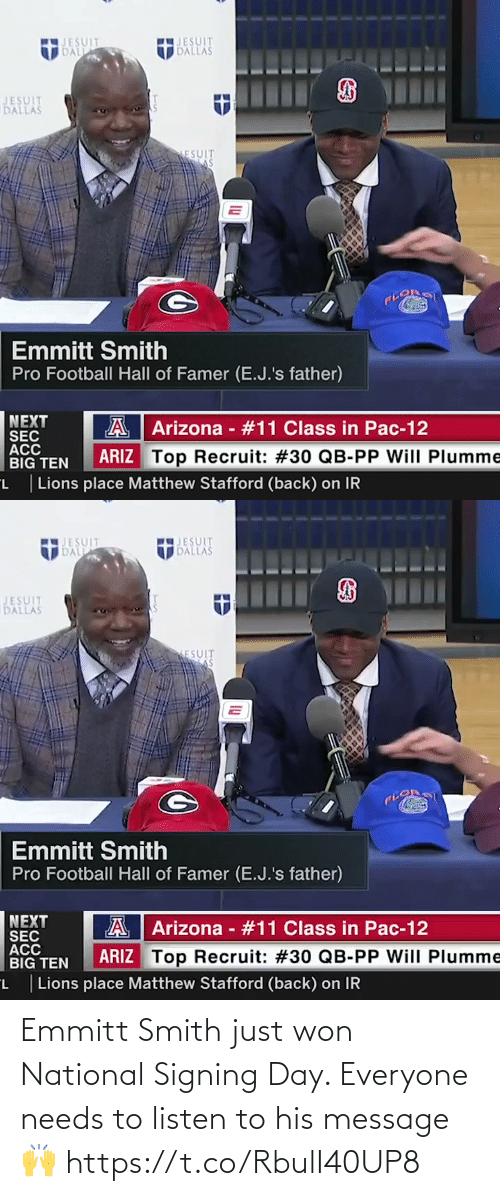 National: JESUIT  DALLAS  JESUIT  DALL  JESUIT  DALLAS  ESUIT  Emmitt Smith  Pro Football Hall of Famer (E.J.'s father)  NEXT  SEC  ACC  BIG TEN  A Arizona - #11 Class in Pac-12  ARIZ Top Recruit: #30 QB-PP Will PIlumme  L Lions place Matthew Stafford (back) on IR   JESUIT  IDALL  JESUIT  DALLAS  BATPA  JESUIT  DALLAS  ESUIT  Emmitt Smith  Pro Football Hall of Famer (E.J.'s father)  NEXT  SEC  ACC  BIG TEN  A  Arizona - #11 Class in Pac-12  ARIZ Top Recruit: #30 QB-PP Will Plumme  L  Lions place Matthew Stafford (back) on IR Emmitt Smith just won National Signing Day. Everyone needs to listen to his message 🙌 https://t.co/RbulI40UP8