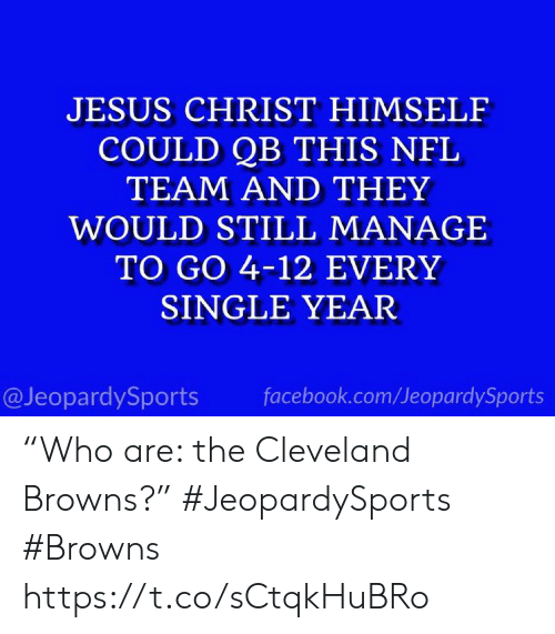 "Cleveland: JESUS CHRIST HIMSELF  COULD QB THIS NFL  TEAM AND THEY  WOULD STILL MANAGE  TO GO 4-12 EVERY  SINGLE YEAR  @JeopardySports  facebook.com/JeopardySports ""Who are: the Cleveland Browns?"" #JeopardySports #Browns https://t.co/sCtqkHuBRo"