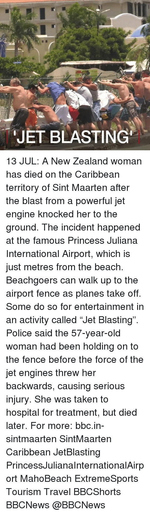 """Dieded: JET BLASTING 13 JUL: A New Zealand woman has died on the Caribbean territory of Sint Maarten after the blast from a powerful jet engine knocked her to the ground. The incident happened at the famous Princess Juliana International Airport, which is just metres from the beach. Beachgoers can walk up to the airport fence as planes take off. Some do so for entertainment in an activity called """"Jet Blasting"""". Police said the 57-year-old woman had been holding on to the fence before the force of the jet engines threw her backwards, causing serious injury. She was taken to hospital for treatment, but died later. For more: bbc.in-sintmaarten SintMaarten Caribbean JetBlasting PrincessJulianaInternationalAirport MahoBeach ExtremeSports Tourism Travel BBCShorts BBCNews @BBCNews"""