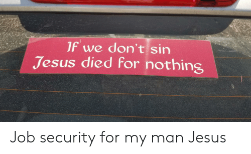 Job Security: JF we don't sin  Jesus died for nothins Job security for my man Jesus