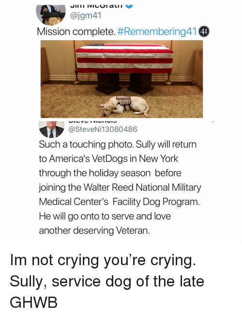 Crying, Love, and Memes: @jgm41  Mission complete. #Remembering41  4I  @SteveNi13080486  Such a touching photo. Sully will return  to America's VetDogs in New York  through the holiday season before  joining the Walter Reed National Military  Medical Center's Facility Dog Program.  He will go onto to serve and love  another deserving Veteran. Im not crying you're crying. Sully, service dog of the late GHWB
