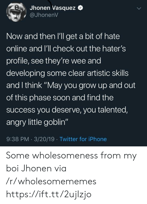 "My Boi: Jhonen Vasquez  @JhonenV  Now and then l'll get a bit of hate  online and l'll check out the hater's  profile, see they're wee and  developing some clear artistic skills  and I think ""May you grow up and out  of this phase soon and find the  success you deserve, you talented,  angry little goblin""  9:38 PM 3/20/19 Twitter for iPhone Some wholesomeness from my boi Jhonen via /r/wholesomememes https://ift.tt/2ujIzjo"