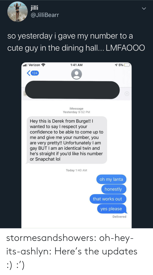 Say I: jilli  @JilliBearr  so yesterday i gave my number to a  cute guy in the dining hall... LMFAOOO  l Verizon  1:41 AM  1 5%  124  iMessage  Yesterday 9:52 PM  Hey this is Derek from Burge!!  wanted to say I respect your  confidence to be able to come up to  me and give me your number, you  are very pretty!! Unfortunately I am  gay BUT I am an identical twin and  he's straight if you'd like his number  or Snapchat lol  Today 1:40 AM  oh my lanta  honestly  that works out  yes please  Delivered stormesandshowers: oh-hey-its-ashlyn:    Here's the updates :)     :')