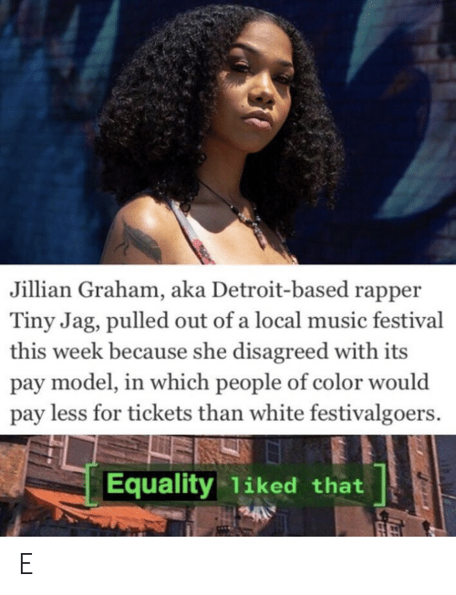 Detroit, Music, and White: Jillian Graham, aka Detroit-based rapper  Tiny Jag, pulled out of a local music festival  this week because she disagreed with its  pay model, in which people of color would  pay less for tickets than white festivalgoers.  Equality 1iked that E