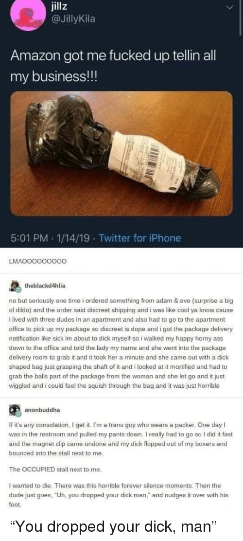 """Amazon, Ass, and Dildo: jillz  @JİllyKila  Amazon got me fucked up tellin al  my business!!!  5:01 PM 1/14/19 Twitter for iPhone  Twitter for iPhone  LMAOOOOOOOoO  theblackd4hlia  no but seriously one time i ordered something from adam & eve (surprise a big  ol dildo) and the order said discreet shipping and i was like cool ya know cause  ilived with three dudes in an apartment and also had to go to the apartment  office to pick up my package so discreet is dope and i got the package delivery  notification like sick im about to dick myself so i walked my happy horny ass  down to the office and told the lady my name and she went into the package  delivery room to grab it and it took her a minute and she came out with a dick  shaped bag just grasping the shaft of it and i looked at it morified and had to  grab the balls part of the package from the woman and she let go and it just  wiggled and i could feel the squish through the bag and it was just horrible  anonbuddha  If it's any consolation, I get it. I'm a trans guy who wears a packer. One day I  was in the restroom and pulled my pants down. I really had to go so I did it fast  and the magnet clip came undone and my dick flopped out of my boxers and  bounced into the stall next to me.  The OCCUPIED stall next to me.  I wanted to die. There was this horrible forever silence moments. Then the  dude just goes, """"Uh, you dropped your dick man,"""" and nudges it over with his  foot """"You dropped your dick, man"""""""
