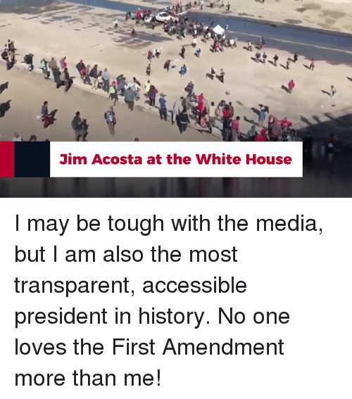 First Amendment: Jim Acosta at the White House I may be tough with the media, but I am also the most transparent, accessible president in history. No one loves the First Amendment more than me!