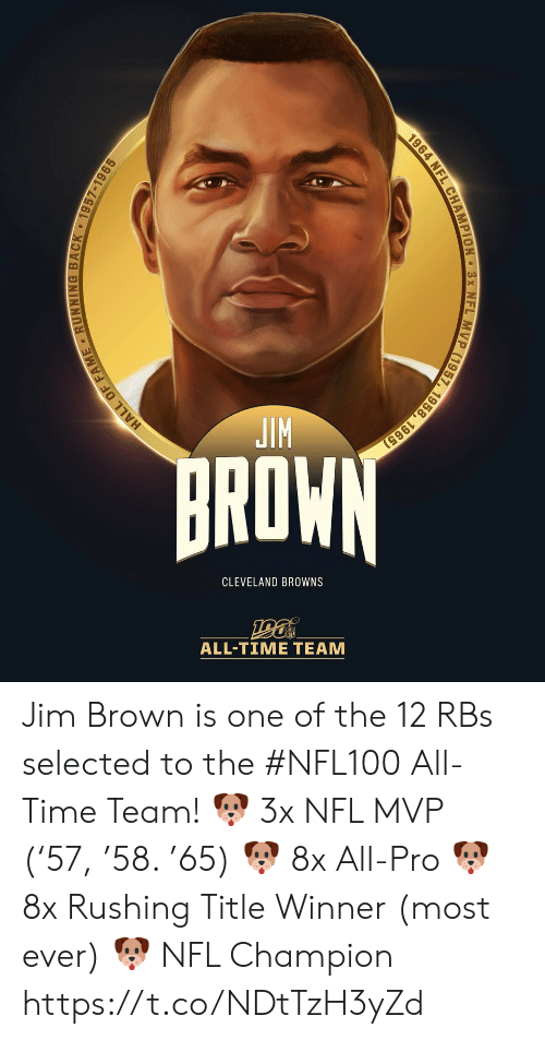 Cleveland: JIM  BROWN  CLEVELAND BROWNS  ALL-TIΜΕ ΤEAΜ  HALL OF FAME RUNNING BACK 1957-1965  1964 NFL CHAMPION 3x NFL MVP (1957, 1958, 1965) Jim Brown is one of the 12 RBs selected to the #NFL100 All-Time Team!  🐶 3x NFL MVP ('57, '58. '65) 🐶 8x All-Pro 🐶 8x Rushing Title Winner (most ever) 🐶 NFL Champion https://t.co/NDtTzH3yZd