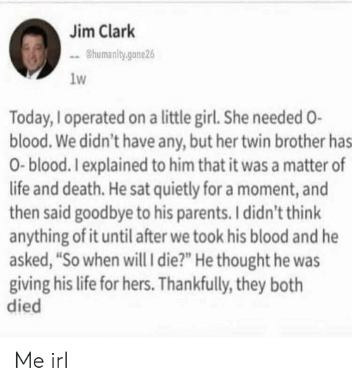 """Life, Parents, and Death: Jim Clark  humanity.gone26  1w  Today, Ioperated on a little girl. She needed O-  blood. We didn't have any, but her twin brother has  0-blood. Iexplained to him that it was a matter of  life and death. He sat quietly for a moment, and  then said goodbye to his parents. I didn't think  anything of it until after we took his blood and he  asked, """"So when will i die?"""" He thought he was  giving his life for hers. Thankfully, they both  died Me irl"""