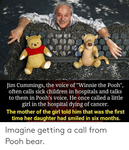 "pooh: Jim Cummings, the voice of ""Winnie the Pooh"",  often calls sick children in hospitals and talks  to them in Pooh's voice. He once called a little  girl in the hospital dying of cancer.  The mother of the girl told him that was the first  time her daughter had smiled in six months. Imagine getting a call from Pooh bear."