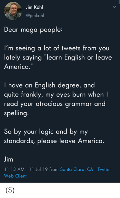 """America, Logic, and Twitter: Jim Kohl  @jimkohl  Dear maga people:  I'm seeing a lot of tweets from you  lately saying """"learn English or leave  America.""""  I have an English degree, and  quite frankly, my eyes burn when I  read your atrocious grammar and  spelling.  So by your logic and by my  standards, please leave America.  Jim  11:13 AM 11 Jul 19 from Santa Clara, CA - Twitter  Web Client  > (S)"""