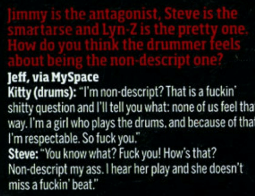 """Ass, Fuck You, and MySpace: Jimmy is the antagonist, Steve is the  smartarse and Lyn-Z is the pretty one.  How do you think the drummer feels  about being the non-descript one?  Jeff, via MySpace  Kitty (drums): """"I'm non-descript? That is a fuckin  shitty question and I'l tell you what: none of us feel tha  way.I'm a girl who plays the drums. and because of that  I'm respectable. So fuck you.  Steve: """"You know what? Fuck you! How's that?  Non-descript my ass.I hear her play and she doesn't  miss a fuckin' beat."""""""