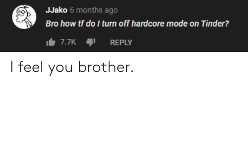 turn off: JJako 6 months ago  Bro how tf do I turn off hardcore mode on Tinder?  7.7K  REPLY I feel you brother.