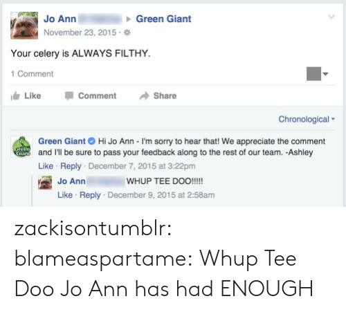 Sorry, Tumblr, and Appreciate: Jo Ann  November 23, 2015  Green Giant  Your celery is ALWAYS FILTHY  1 Comment  Like -Comment →Share  Chronological  Green Giant Hi Jo Ann - I'm sorry to hear that! We appreciate the comment  and I'll be sure to pass your feedback along to the rest of our team. -Ashley  Like Reply December 7, 2015 at 3:22pm  WHUP TEE DOO!!!!  Jo Ann  Like Reply December 9, 2015 at 2:58am zackisontumblr:  blameaspartame:  Whup Tee Doo  Jo Ann has had ENOUGH