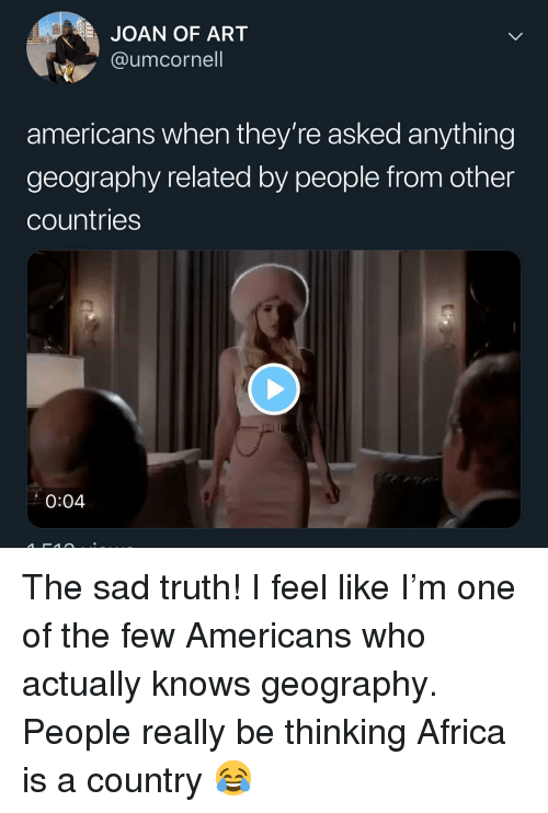 Africa, Memes, and Sad: JOAN OF ART  @umcornell  americans when they're asked anything  geography related by people from other  countries  0:04 The sad truth! I feel like I'm one of the few Americans who actually knows geography. People really be thinking Africa is a country 😂