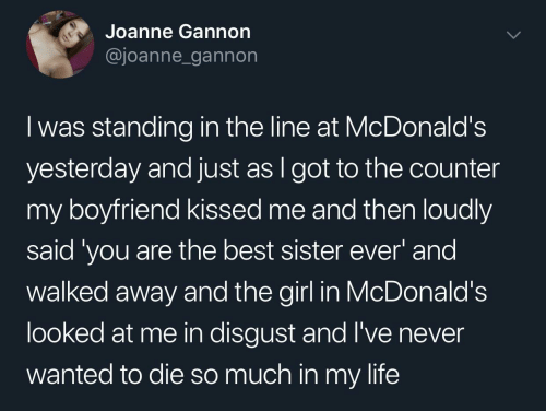 wanted: Joanne Gannon  @joanne_gannon  I was standing in the line at McDonald's  yesterday and just as I got to the counter  my boyfriend kissed me and then loudly  said 'you are the best sister ever' and  walked away and the girl in McDonald's  looked at me in disgust and l've never  wanted to die so much in my life