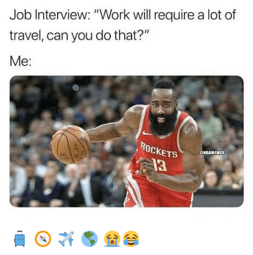 """Job Interview, Nba, and Work: Job Interview: """"Work will require a lot of  travel, can you do that?""""  Me:  ROcKETS  13  NBAMENES 🧳 🧭 ✈️ 🌎 😭😂"""