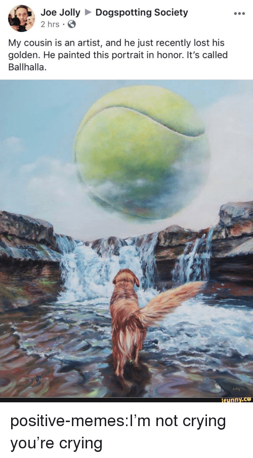 Crying, Memes, and Not Crying: Joe JollyDogspotting Society  2 hrs  My cousin is an artist, and he just recently lost his  golden. He painted this portrait in honor. It's called  Ballhalla.  ifunny positive-memes:I'm not crying you're crying