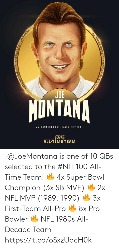 Francisco: JOE  MONTANA  SAN FRANCISCO 49ERS • KANSAS CITY CHIEFS  ALL-TIME TEAM  ARTERBACK 1979-1994  HALL OF FAM  4x SUPER BOWL CHAMPION 2x NFL MVP .@JoeMontana is one of 10 QBs selected to the #NFL100 All-Time Team!  🔥 4x Super Bowl Champion (3x SB MVP) 🔥 2x NFL MVP (1989, 1990) 🔥 3x First-Team All-Pro 🔥 8x Pro Bowler 🔥 NFL 1980s All-Decade Team https://t.co/oSxzUacH0k