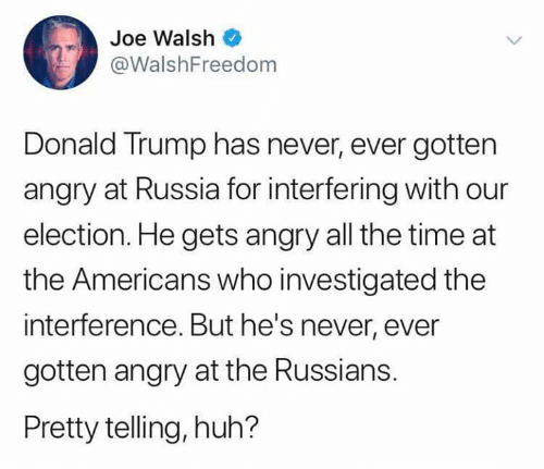 Donald Trump: Joe Walsh  @WalshFreedom  Donald Trump has never, ever gotten  angry at Russia for interfering with our  election. He gets angry all the time at  the Americans who investigated the  interference. But he's never, ever  gotten angry at the Russians.  Pretty telling, huh?