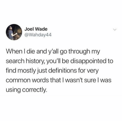 Dank, Disappointed, and Common: Joel Wade  @Wahday44  When I die and y'all go through my  search history, you'll be disappointed to  find mostly just definitions for very  common words that I wasn't sure l was  using correctly.
