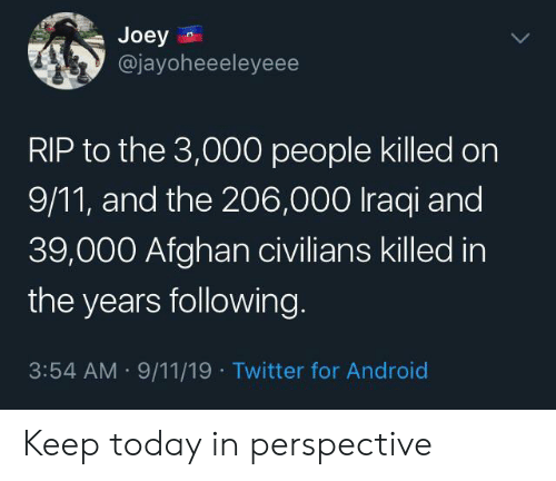 joey: Joey  @jayoheeeleyeee  RIP to the 3,000 people killed on  9/11, and the 206,000 Iraqi and  39,000 Afghan civilians killed in  the years following  3:54 AM 9/11/19 Twitter for Android Keep today in perspective