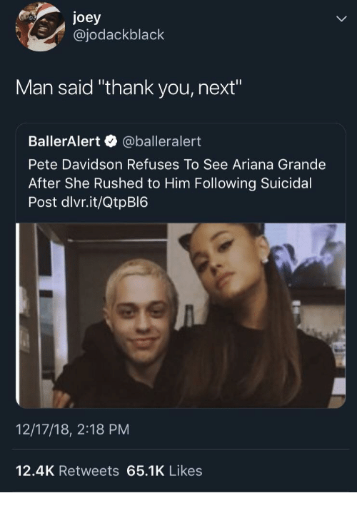 """Ariana Grande, Thank You, and Next: joey  @jodackblack  Man said """"thank you, next""""  BallerAlert @balleralert  Pete Davidson Refuses To See Ariana Grande  After She Rushed to Him Following Suicidal  Post dlvr.it/QtpBI6  12/17/18, 2:18 PM  12.4K Retweets 65.1K Likes"""