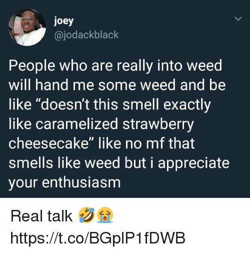 """Be Like, Smell, and Weed: joey  @jodackblack  People who are really into weed  will hand me some weed and be  like """"doesn't this smell exactly  like caramelized strawberry  cheesecake"""" like no mf that  smells like weed but i appreciate  your enthusiasm Real talk 🤣😭 https://t.co/BGplP1fDWB"""