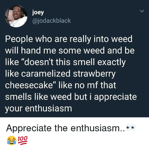 """Be Like, Smell, and Weed: joey  @jodackblack  People who are really into weed  will hand me some weed and be  like """"doesn't this smell exactly  like caramelized strawberry  cheesecake"""" like no mf that  smells like weed but i appreciate  your enthusiasm Appreciate the enthusiasm..👀😂💯"""