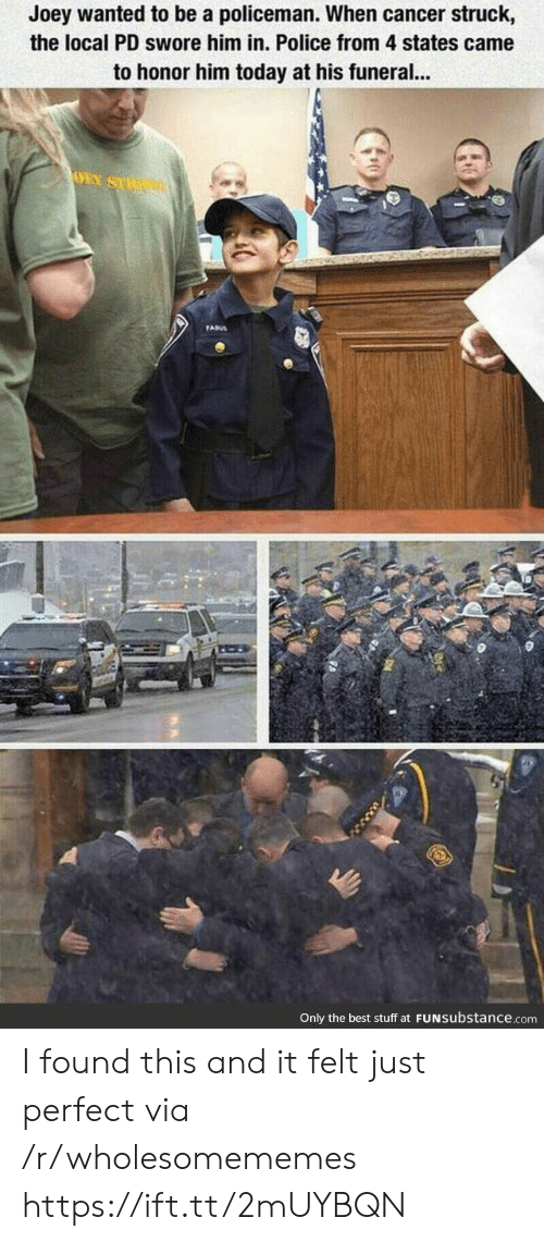 joey: Joey wanted to be a policeman. When cancer struck,  the local PD swore him in. Police from 4 states came  to honor him today at his funeral...  OEY SU  FADS  Only the best stuff at FUNSubstance.com I found this and it felt just perfect via /r/wholesomememes https://ift.tt/2mUYBQN