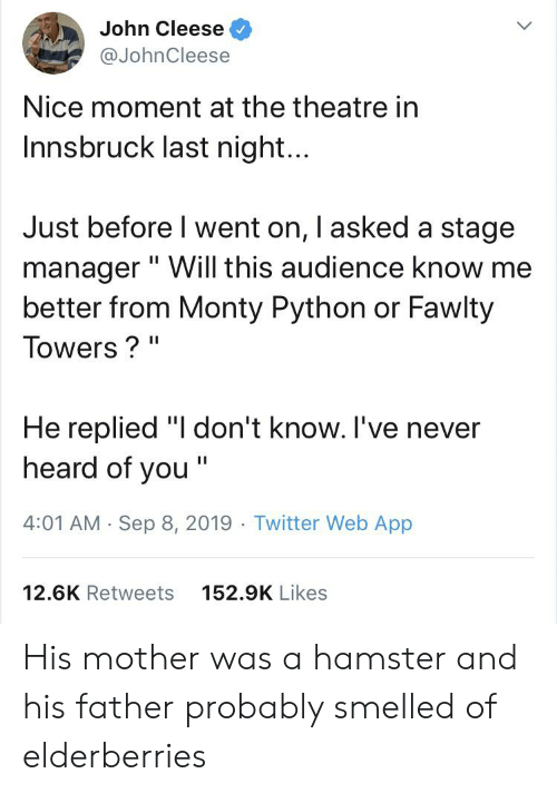 """Fawlty: John Cleese  L  @JohnCleese  Nice moment at the theatre in  Innsbruck last night...  Just before I went on, I asked a stage  manager"""" Will this audience know me  better from Monty Python or Fawlty  II  Towers? """"  II  He replied """"I don't know. I've never  heard of you """".  II  4:01 AM Sep 8, 2019 Twitter Web App  12.6K Retweets  152.9K Likes His mother was a hamster and his father probably smelled of elderberries"""