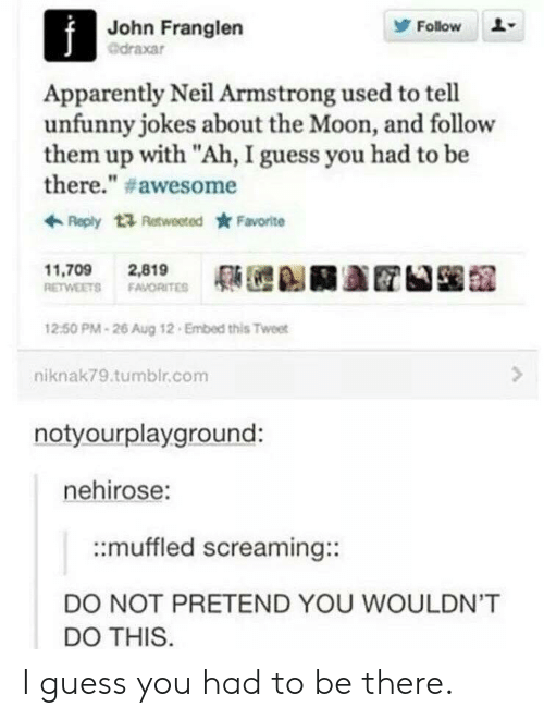 """Apparently, Tumblr, and Neil Armstrong: John Franglen  @draxar  Follow  Apparently Neil Armstrong used to tell  unfunny jokes about the Moon, and follow  them up with """"Ah, I guess you had to be  there."""" # awesome  Reply t Retweeted Favorite  11,709 2,819  RETWEETS FAVORITE  12:50 PM-26 Aug 12 Embed this Tweet  niknak79.tumblr.com  notyourplayground:  nehirose:  ::muffled screaming::  DO NOT PRETEND YOU WOULDN'T  DO THIS I guess you had to be there."""