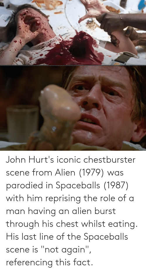 """Alien: John Hurt's iconic chestburster scene from Alien (1979) was parodied in Spaceballs (1987) with him reprising the role of a man having an alien burst through his chest whilst eating. His last line of the Spaceballs scene is """"not again"""", referencing this fact."""