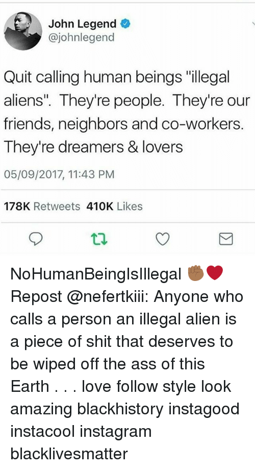 "Illegal Alien: John Legend  @johnlegend  Quit calling human beings ""illegal  aliens"". They're people. They're our  friends, neighbors and co-workers.  They're dreamers & lovers  05/09/2017, 11:43 PM  178K Retweets 410K Likes NoHumanBeingIsIllegal ✊🏾❤ Repost @nefertkiii: Anyone who calls a person an illegal alien is a piece of shit that deserves to be wiped off the ass of this Earth . . . love follow style look amazing blackhistory instagood instacool instagram blacklivesmatter"