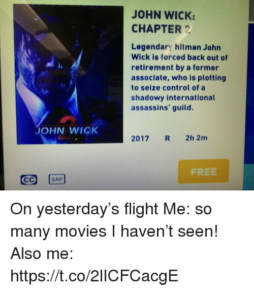 guild: JOHN WICK:  CHAPTER 2  Legendary hitman John  Wick is forced back out of  retirement by a former  associate, who is plotting  to seize control of a  shadowy international  assassins' guild.  JOHN WICK  2017 R 2h 2m  FREE  SAP On yesterday's flight Me: so many movies I haven't seen! Also me: https://t.co/2lICFCacgE