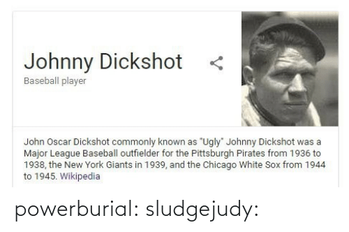 "wikipedia: Johnny Dickshot  Baseball player  John Oscar Dickshot commonly known as ""Ugly"" Johnny Dickshot was a  Major League Baseball outfielder for the Pittsburgh Pirates from 1936 to  1938, the New York Giants in 1939, and the Chicago White Sox from 1944  to 1945. Wikipedia powerburial: sludgejudy:"