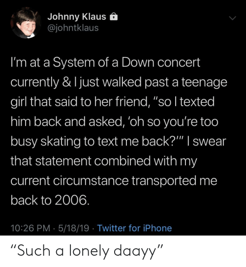 """Iphone, Twitter, and Girl: Johnny Klaus e  @johntklaus  I'm at a System of a Down concert  currently & ljust walked past a teenage  girl that said to her friend, """"so I texted  him back and asked, 'oh so you're too  busy skating to text me back?"""""""" I swear  that statement combined with my  current circumstance transported me  back to 2006  10:26 PM 5/18/19 Twitter for iPhone """"Such a lonely daayy"""""""
