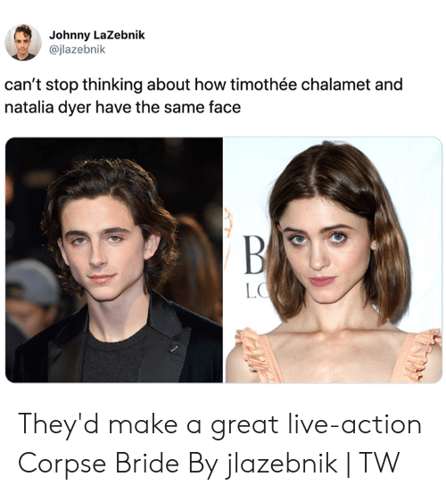 Dank, Live, and Corpse Bride: Johnny LaZebnik  @jlazebnik  can't stop thinking about how timothée chalamet and  natalia dyer have the same face  BA  LO They'd make a great live-action Corpse Bride  By jlazebnik | TW