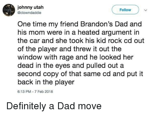 Dad, Definitely, and Time: johnny utah  @clowndaddie  Follow  One time my friend Brandon's Dad and  his mom were in a heated argument in  the car and she took his kid rock cd out  of the player and threw it out the  window with rage and he looked her  dead in the eyes and pulled out a  second copy of that same cd and put it  back in the player  6:13 PM-7 Feb 2018 Definitely a Dad move