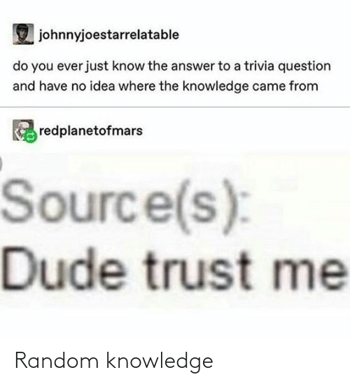 answer: johnnyjoestarrelatable  do you ever just know the answer to a trivia question  and have no idea where the knowledge came from  redplanetofmars  Source(s):  Dude trust me Random knowledge