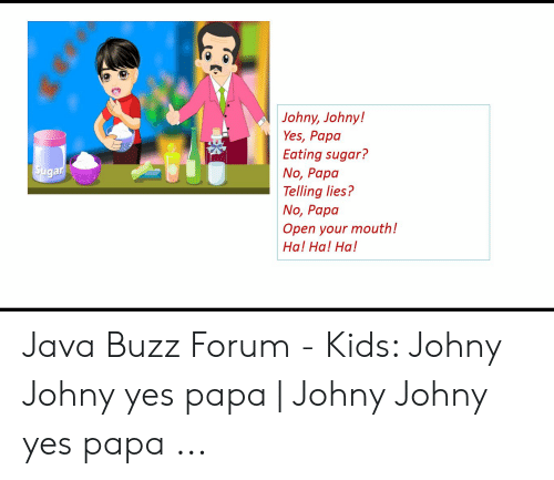 Johny Johny! Yes Papa Eating Sugar? No Papo Telling Lies? No Papa