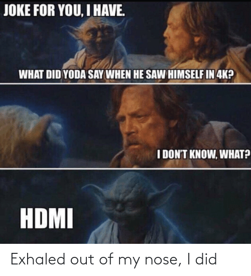 Dont Know: JOKE FOR YOU, I HAVE.  WHAT DID YODA SAY WHEN HE SAW HIMSELF IN 4K?  I DON'T KNOW, WHAT?  HDMI Exhaled out of my nose, I did