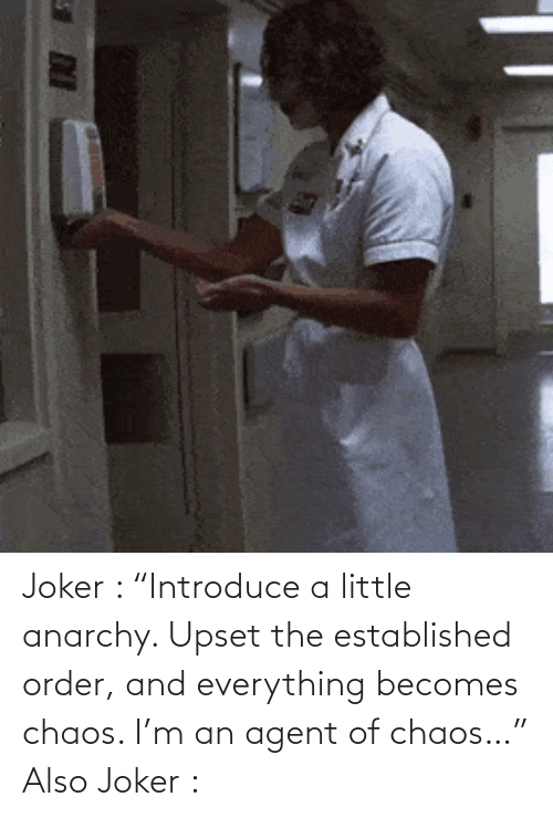"""order: Joker : """"Introduce a little anarchy. Upset the established order, and everything becomes chaos. I'm an agent of chaos…"""" Also Joker :"""