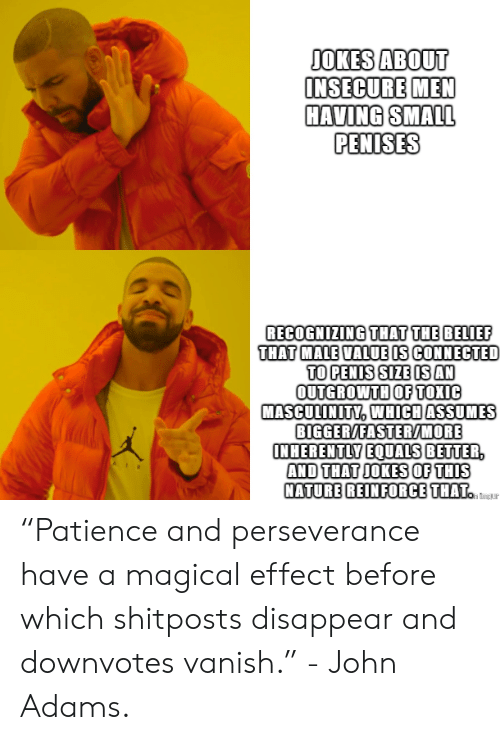 """Belief: JOKES ABOUT  INSECURE MEN  HAVING SMALL  PENISES  RECOGNIZING THAT THE BELIEF  THAT MALE VALUE IS CONNECTED  TO PENIS SIZE IS AN  OUTGROWTH OF TOXIC  MASCULINITY, WHICH ASSUMES  BIGGER/EASTER/MORE  INHERENTLY EQUALS BETTER,  AND THAT JOKES OF THIS  NATURE REINFORCE THAT.  h ing ur """"Patience and perseverance have a magical effect before which shitposts disappear and downvotes vanish."""" - John Adams."""