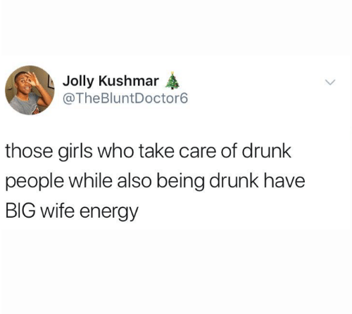 jolly: Jolly Kushmar  @TheBluntDoctor6  those girls who take care of drunk  people while also being drunk have  BIG wife energy