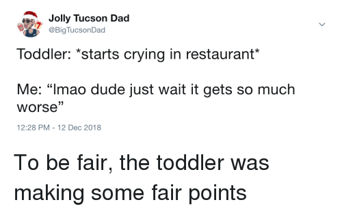 """jolly: Jolly Tucson Dad  @BigTucsonDad  Toddler: *starts crying in restaurant*  Me: """"Imao dude just wait it gets so much  worse""""  12:28 PM-12 Dec 2018 To be fair, the toddler was making some fair points"""