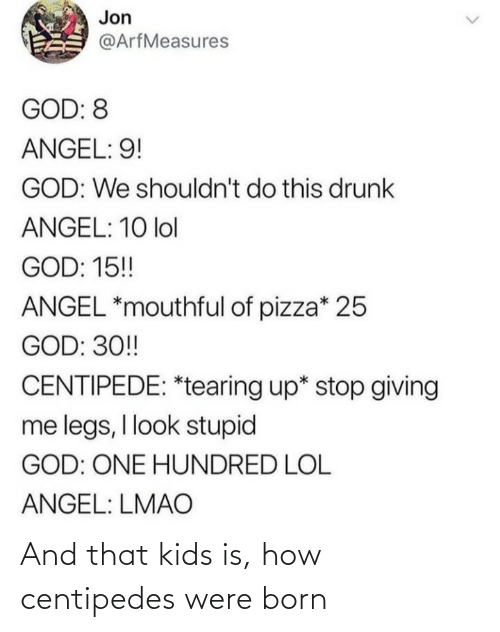born: Jon  @ArfMeasures  GOD: 8  ANGEL: 9!  GOD: We shouldn't do this drunk  ANGEL: 10 lol  GOD: 15!  ANGEL *mouthful of pizza* 25  GOD: 30!  CENTIPEDE: *tearing up* stop giving  me legs, I look stupid  GOD: ONE HUNDRED LOL  ANGEL: LMAO And that kids is, how centipedes were born