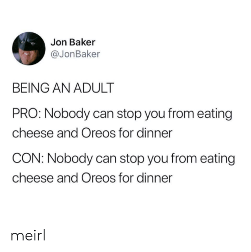 Being an Adult, Pro, and MeIRL: Jon Baker  @JonBaker  BEING AN ADULT  PRO: Nobody can stop you from eating  cheese and Oreos for dinner  CON: Nobody can stop you from eating  cheese and Oreos for dinner meirl